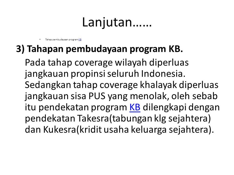 Lanjutan…… Tahap pembudayaan program KBKB 3) Tahapan pembudayaan program KB. Pada tahap coverage wilayah diperluas jangkauan propinsi seluruh Indonesi