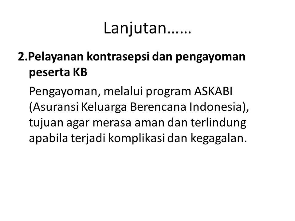 Lanjutan…… 2.Pelayanan kontrasepsi dan pengayoman peserta KB Pengayoman, melalui program ASKABI (Asuransi Keluarga Berencana Indonesia), tujuan agar m