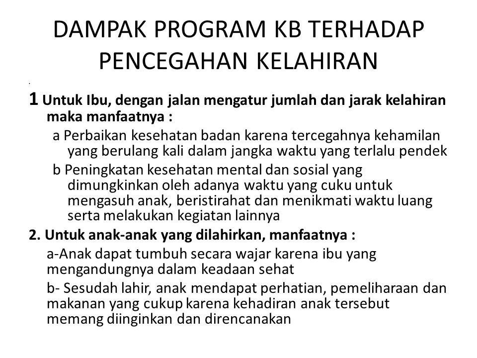 DAMPAK PROGRAM KB TERHADAP PENCEGAHAN KELAHIRAN 1 Untuk Ibu, dengan jalan mengatur jumlah dan jarak kelahiran maka manfaatnya : a Perbaikan kesehatan