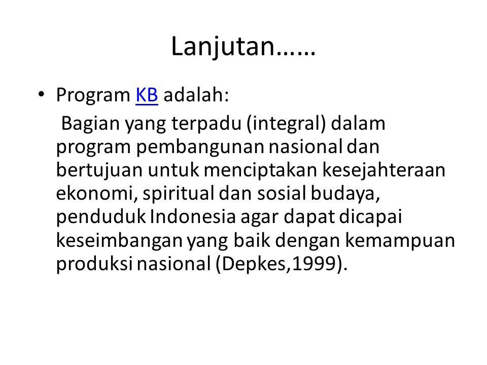 Lanjutan…… Sejak pelita V, program KB nasional berubah menjadi gerakan KB nasional yaitu :KB Gerakan masyarakat yang menghimpun dan mengajak segenap potensi masyarakat untuk berpartisipasi aktif dalam melembagakan dan membudayakan NKKBS dalam rangka meningkatkan mutu sumber daya manusia Indonesia.