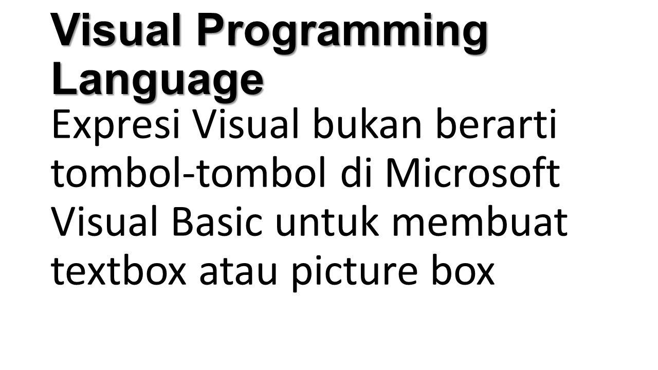 Visual Programming Language Expresi Visual bukan berarti tombol-tombol di Microsoft Visual Basic untuk membuat textbox atau picture box