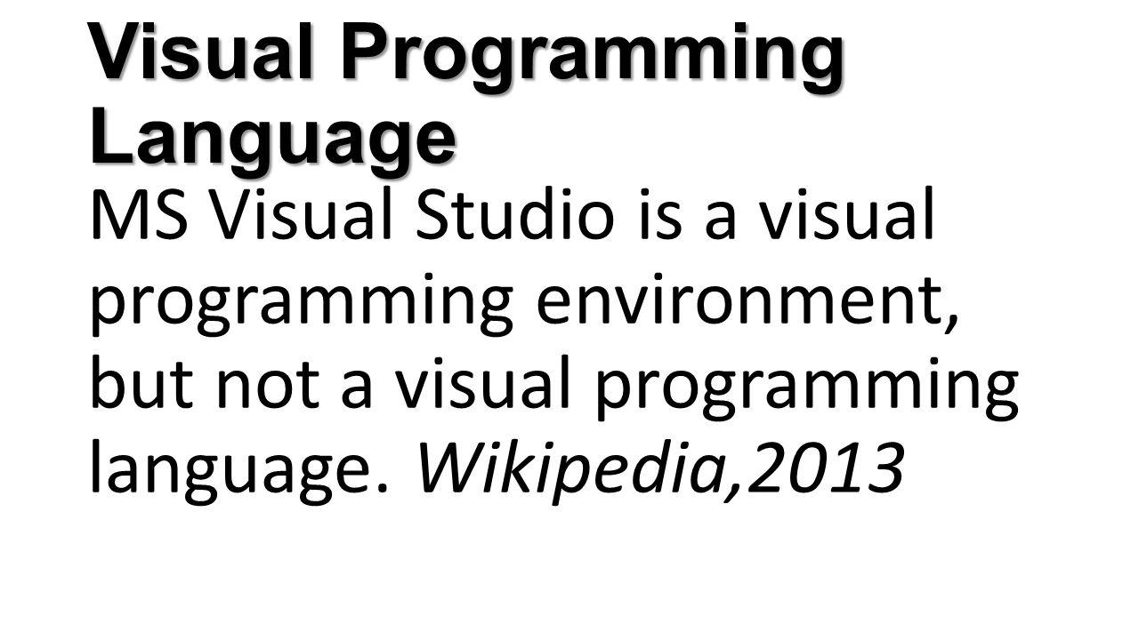 Visual Programming Language MS Visual Studio is a visual programming environment, but not a visual programming language. Wikipedia,2013