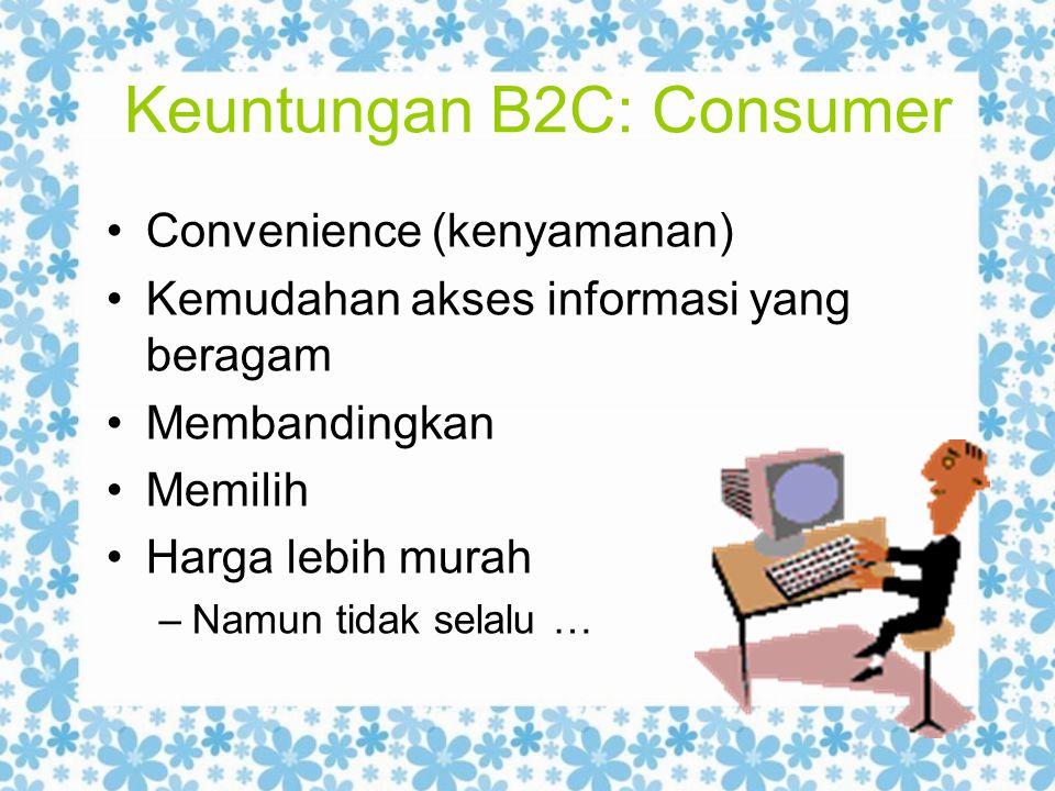 Keuntungan B2C: Consumer Convenience (kenyamanan) Kemudahan akses informasi yang beragam Membandingkan Memilih Harga lebih murah –Namun tidak selalu …