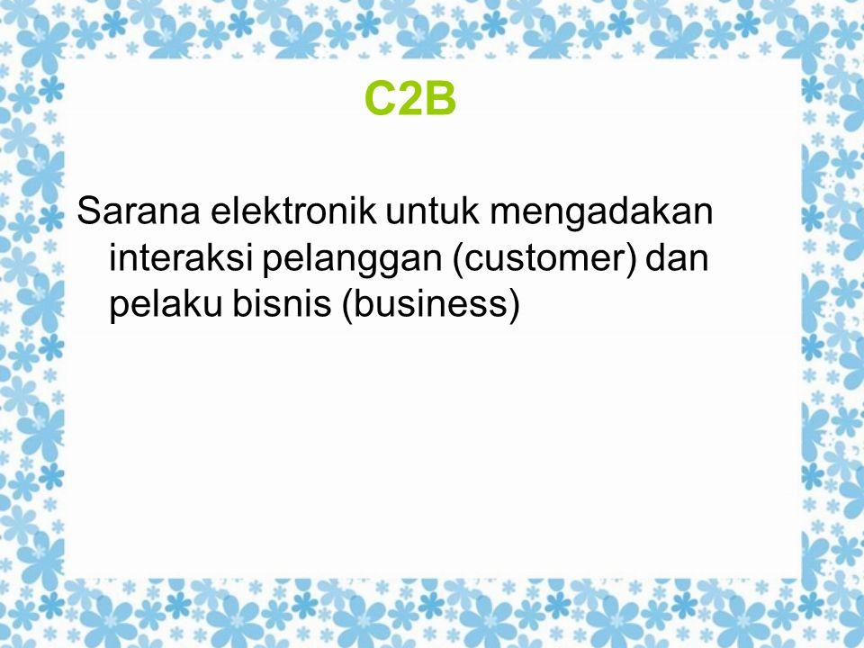 C2B Sarana elektronik untuk mengadakan interaksi pelanggan (customer) dan pelaku bisnis (business)