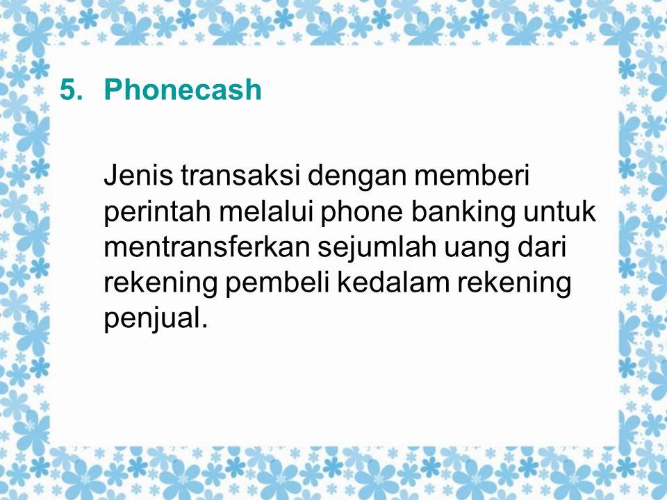 5.Phonecash Jenis transaksi dengan memberi perintah melalui phone banking untuk mentransferkan sejumlah uang dari rekening pembeli kedalam rekening pe