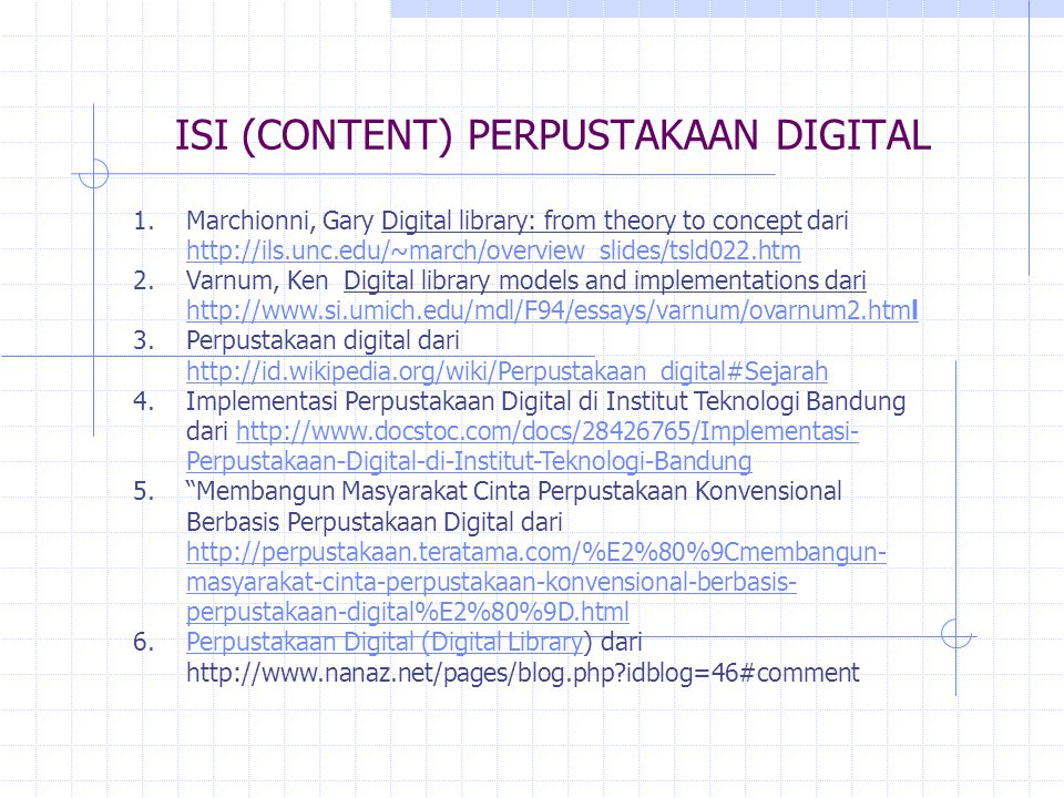 ISI (CONTENT) PERPUSTAKAAN DIGITAL 1.Marchionni, Gary Digital library: from theory to concept dari http://ils.unc.edu/~march/overview_slides/tsld022.htm http://ils.unc.edu/~march/overview_slides/tsld022.htm 2.Varnum, Ken Digital library models and implementations dari http://www.si.umich.edu/mdl/F94/essays/varnum/ovarnum2.html http://www.si.umich.edu/mdl/F94/essays/varnum/ovarnum2.html 3.Perpustakaan digital dari http://id.wikipedia.org/wiki/Perpustakaan_digital#Sejarah http://id.wikipedia.org/wiki/Perpustakaan_digital#Sejarah 4.Implementasi Perpustakaan Digital di Institut Teknologi Bandung dari http://www.docstoc.com/docs/28426765/Implementasi- Perpustakaan-Digital-di-Institut-Teknologi-Bandunghttp://www.docstoc.com/docs/28426765/Implementasi- Perpustakaan-Digital-di-Institut-Teknologi-Bandung 5. Membangun Masyarakat Cinta Perpustakaan Konvensional Berbasis Perpustakaan Digital dari http://perpustakaan.teratama.com/%E2%80%9Cmembangun- masyarakat-cinta-perpustakaan-konvensional-berbasis- perpustakaan-digital%E2%80%9D.html http://perpustakaan.teratama.com/%E2%80%9Cmembangun- masyarakat-cinta-perpustakaan-konvensional-berbasis- perpustakaan-digital%E2%80%9D.html 6.Perpustakaan Digital (Digital Library) dari http://www.nanaz.net/pages/blog.php idblog=46#commentPerpustakaan Digital (Digital Library