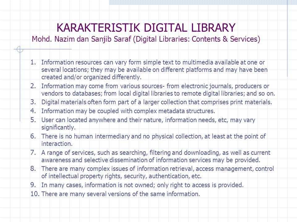ALASAN PERLUNYA PERUSTAKAAN DIGITAL 1.Perpustakaan digital adalah perpustakaan berteknologi modern, 2.Mengatur informasi 'ing-griya' (in-house information) serta mengusahakan agar informasi tersebut dapat ditemubalikkan, 3.Untuk memberikan akses yang tidak dibatasi oleh demensi waktu, jarak dan lokasi, 4.Diseminasi sumber/file/dokumen yang sama dapat digunakan pada waktu yang bersamaan, 5.Memberi kesempatan agar isi perpustakaan digital bisa dikopi/download, 6.Memberi kemudakan pencarian kata, tema, atau judul sangat mudah, 7.Biaya relatif murah untuk membangun perpustakaan digital, 8.Bisa memberikan layanan informasi/isi/materi lebih kaya dan dalam bentuk yang lebih berstruktur, 9.Mampu menyimpan lebih banyak sumber/file/dokumen tanpa menambah ruang/tempat.