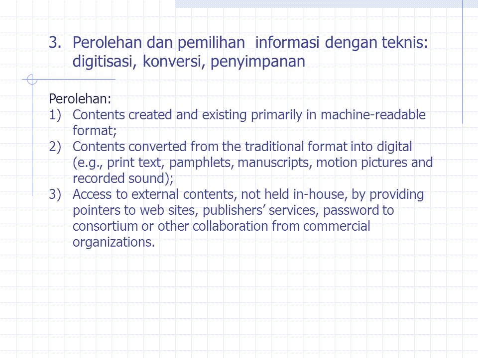 3.Perolehan dan pemilihan informasi dengan teknis: digitisasi, konversi, penyimpanan Perolehan: 1)Contents created and existing primarily in machine-readable format; 2)Contents converted from the traditional format into digital (e.g., print text, pamphlets, manuscripts, motion pictures and recorded sound); 3)Access to external contents, not held in-house, by providing pointers to web sites, publishers' services, password to consortium or other collaboration from commercial organizations.