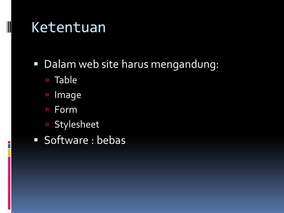 Ketentuan  Dalam web site harus mengandung:  Table  Image  Form  Stylesheet  Software : bebas