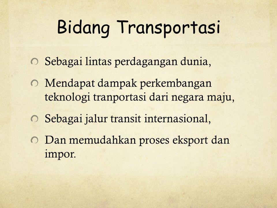 Bidang Transportasi Sebagai lintas perdagangan dunia, Mendapat dampak perkembangan teknologi tranportasi dari negara maju, Sebagai jalur transit internasional, Dan memudahkan proses eksport dan impor.