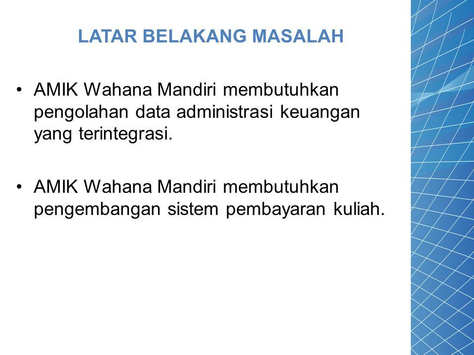 LATAR BELAKANG MASALAH AMIK Wahana Mandiri membutuhkan pengolahan data administrasi keuangan yang terintegrasi. AMIK Wahana Mandiri membutuhkan pengem