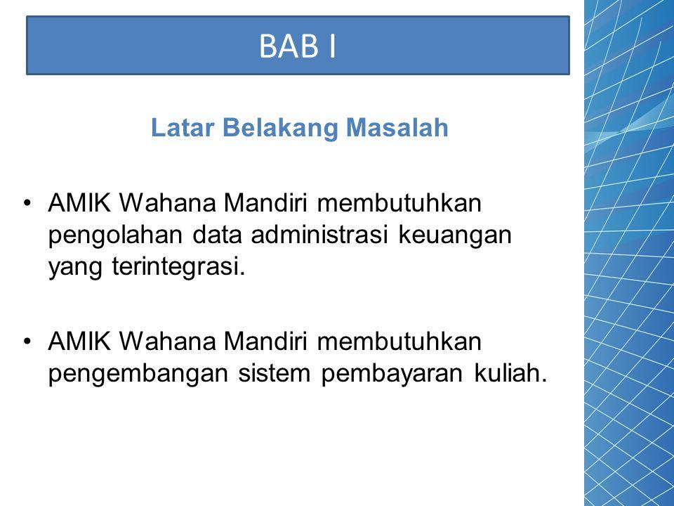 BAB I Latar Belakang Masalah AMIK Wahana Mandiri membutuhkan pengolahan data administrasi keuangan yang terintegrasi. AMIK Wahana Mandiri membutuhkan