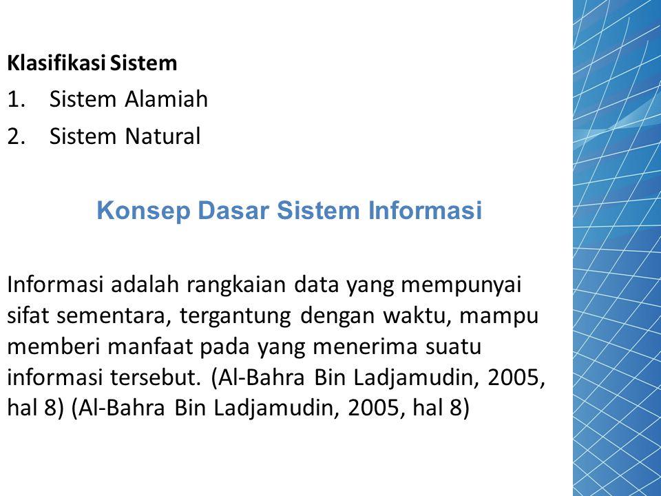Klasifikasi Sistem 1. Sistem Alamiah 2. Sistem Natural Konsep Dasar Sistem Informasi Informasi adalah rangkaian data yang mempunyai sifat sementara, t