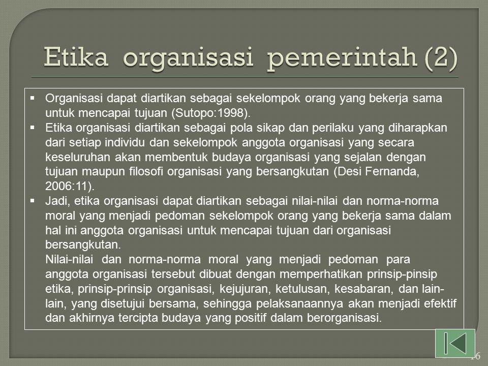  Etika organisasi pemerintah diperlukan dalam kehidupan organisasi, untuk mewujudkan visi dan misi organisasi dalam rangka mewujudkan tujuan organisasi.
