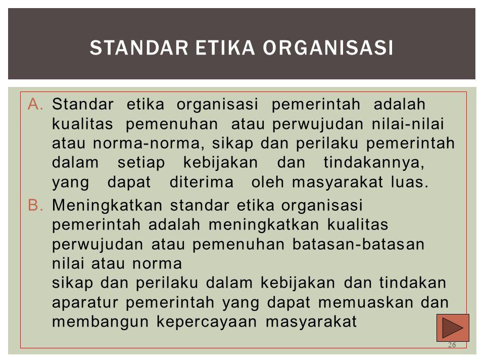 Standar Etika Organisasi  Standar etika organisasi pemerintah adalah kualitas pemenuhan atau perwujudan nilai-nilai atau norma-norma sikap dan perilaku pemerintah dalam setiap kebijakan dan tindakannya yang dapat diterima oleh masyarakat luas (Desi Fernanda,2006).