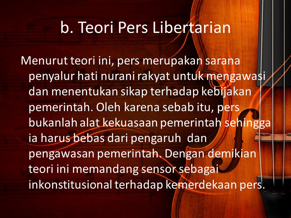 b. Teori Pers Libertarian Menurut teori ini, pers merupakan sarana penyalur hati nurani rakyat untuk mengawasi dan menentukan sikap terhadap kebijakan