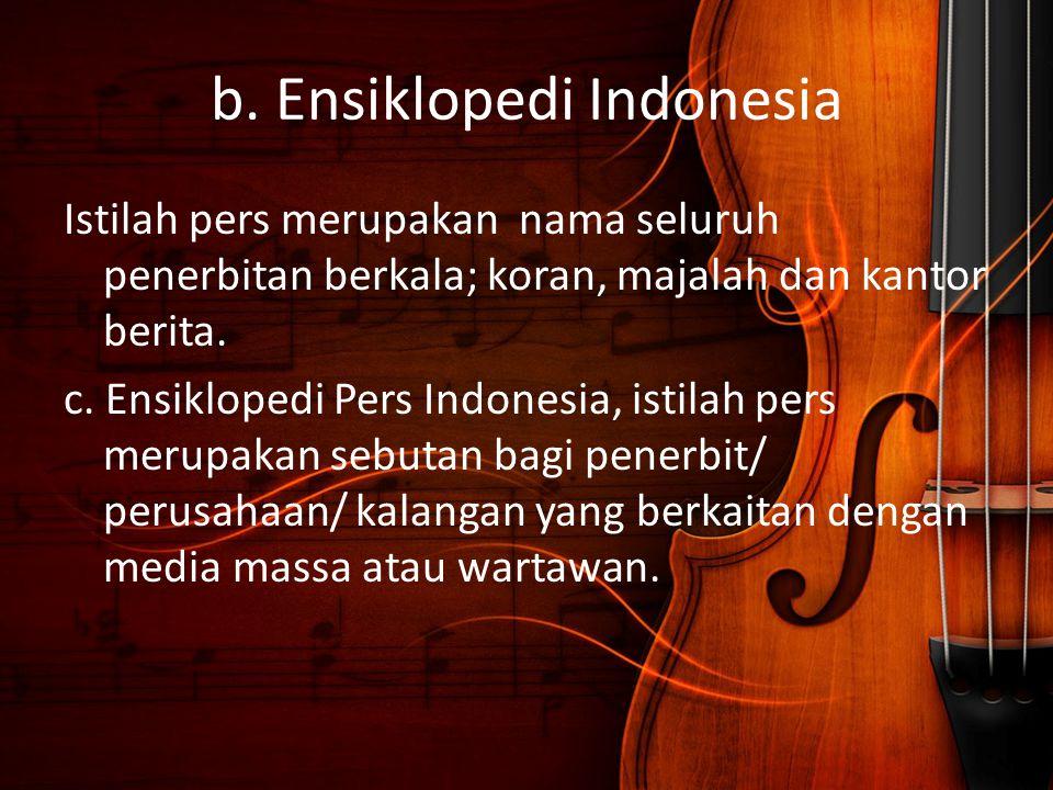 b. Ensiklopedi Indonesia Istilah pers merupakan nama seluruh penerbitan berkala; koran, majalah dan kantor berita. c. Ensiklopedi Pers Indonesia, isti