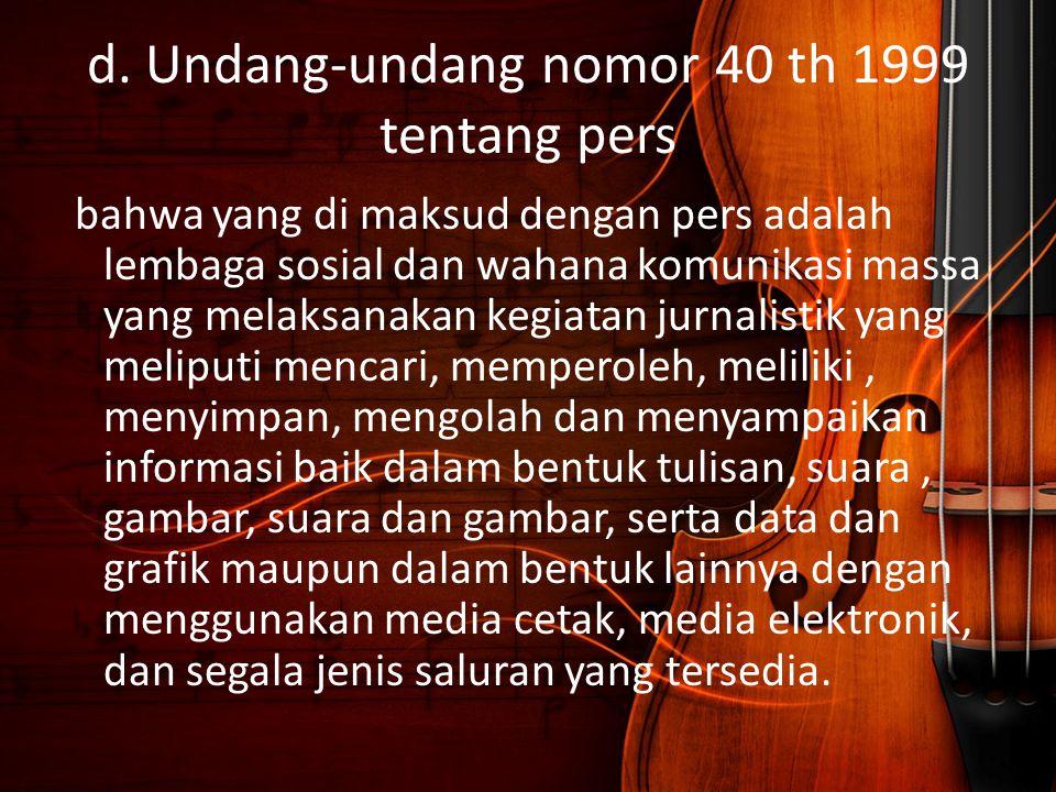 d. Undang-undang nomor 40 th 1999 tentang pers bahwa yang di maksud dengan pers adalah lembaga sosial dan wahana komunikasi massa yang melaksanakan ke