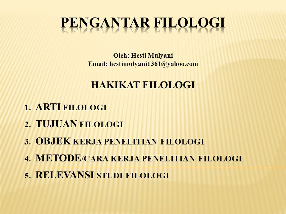 Oleh: Hesti Mulyani Email: hestimulyani1361@yahoo.com HAKIKAT FILOLOGI 1. ARTI FILOLOGI 2. TUJUAN FILOLOGI 3. OBJEK KERJA PENELITIAN FILOLOGI 4. METOD