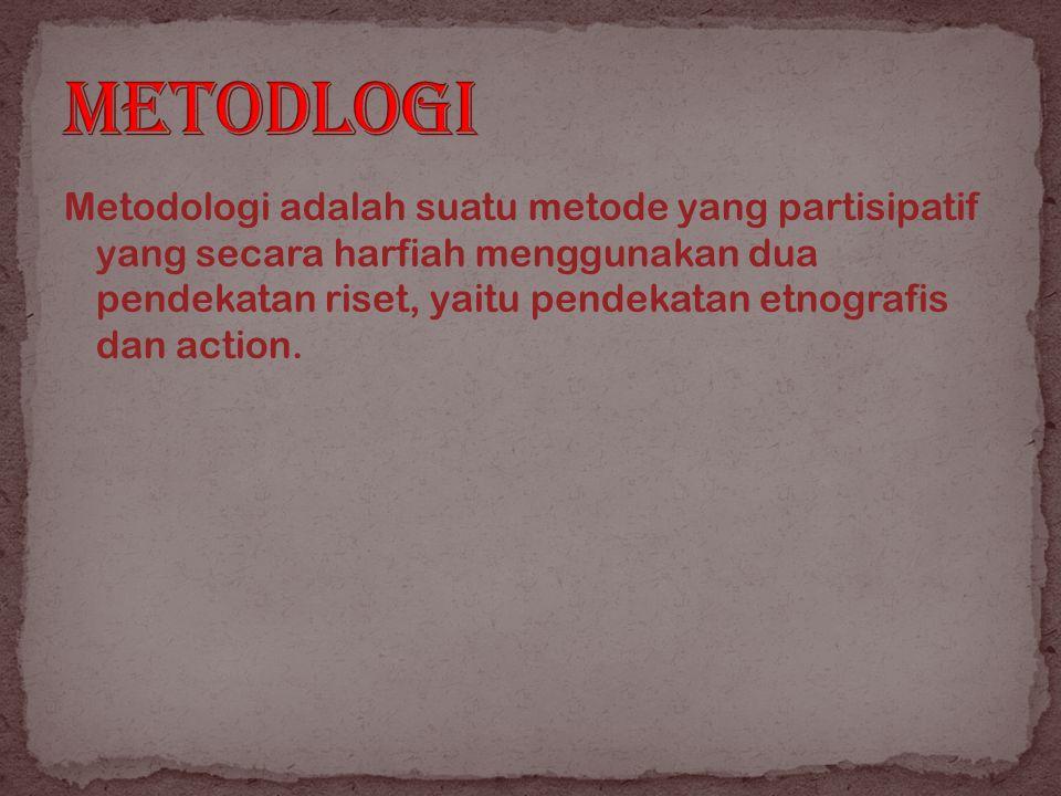 Metodologi adalah suatu metode yang partisipatif yang secara harfiah menggunakan dua pendekatan riset, yaitu pendekatan etnografis dan action.