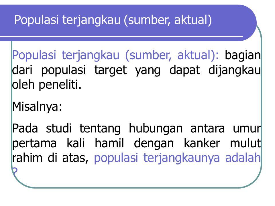 Populasi terjangkau (sumber, aktual): bagian dari populasi target yang dapat dijangkau oleh peneliti. Misalnya: Pada studi tentang hubungan antara umu