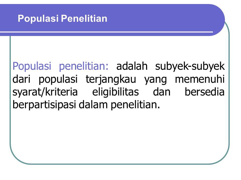 Populasi penelitian: adalah subyek-subyek dari populasi terjangkau yang memenuhi syarat/kriteria eligibilitas dan bersedia berpartisipasi dalam peneli