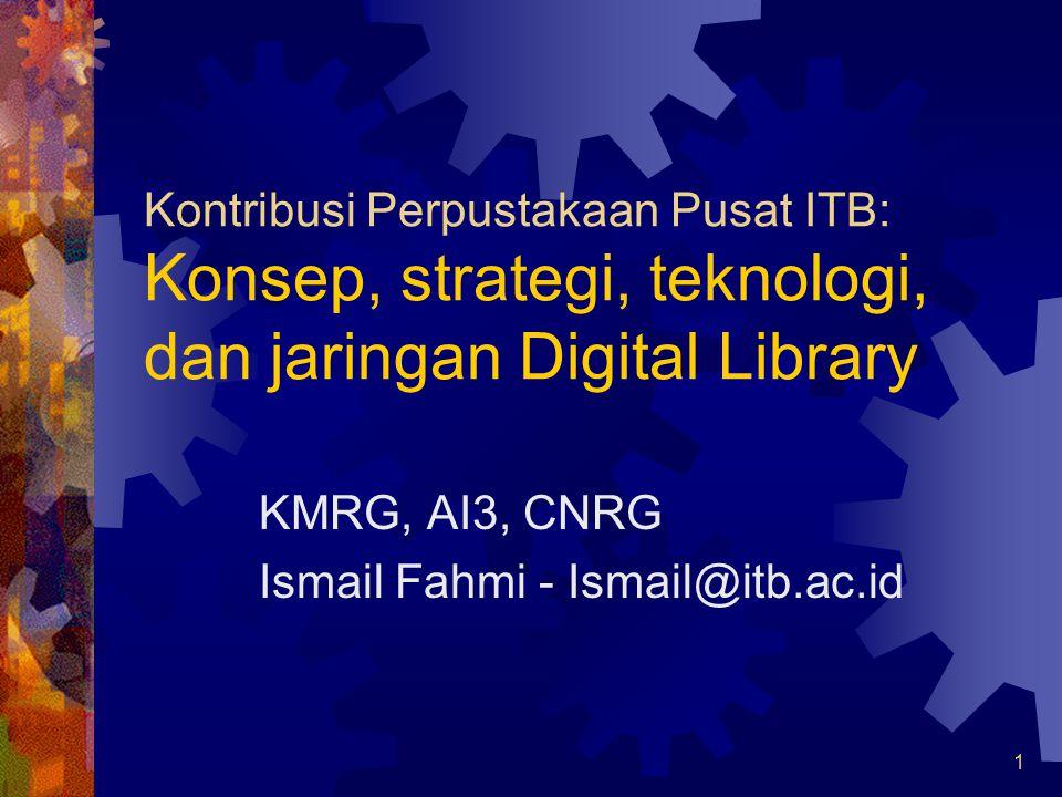 1 Kontribusi Perpustakaan Pusat ITB: Konsep, strategi, teknologi, dan jaringan Digital Library KMRG, AI3, CNRG Ismail Fahmi - Ismail@itb.ac.id