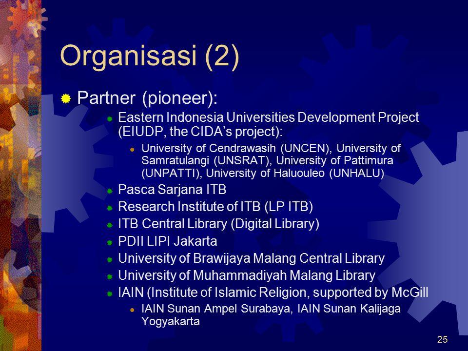 25 Organisasi (2)  Partner (pioneer):  Eastern Indonesia Universities Development Project (EIUDP, the CIDA's project): University of Cendrawasih (UN