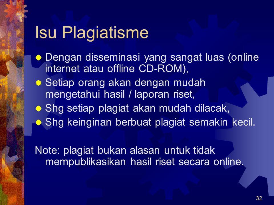 32 Isu Plagiatisme  Dengan disseminasi yang sangat luas (online internet atau offline CD-ROM),  Setiap orang akan dengan mudah mengetahui hasil / la