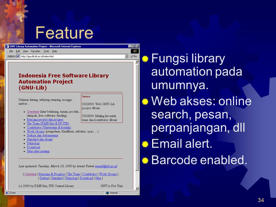34 Feature  Fungsi library automation pada umumnya.  Web akses: online search, pesan, perpanjangan, dll  Email alert.  Barcode enabled.