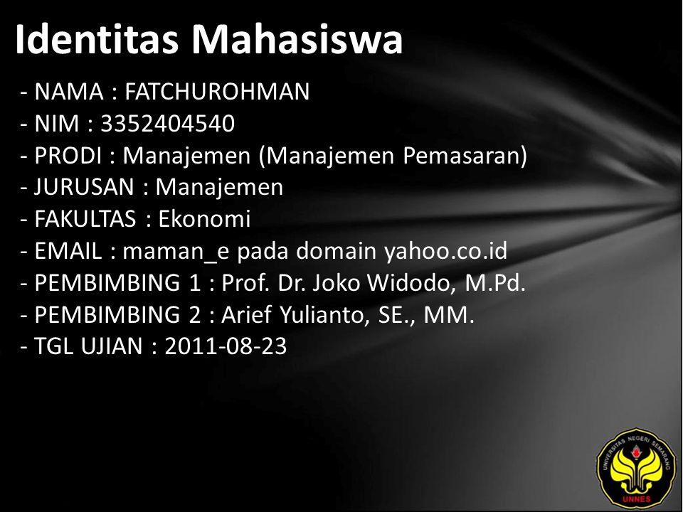 Identitas Mahasiswa - NAMA : FATCHUROHMAN - NIM : 3352404540 - PRODI : Manajemen (Manajemen Pemasaran) - JURUSAN : Manajemen - FAKULTAS : Ekonomi - EMAIL : maman_e pada domain yahoo.co.id - PEMBIMBING 1 : Prof.