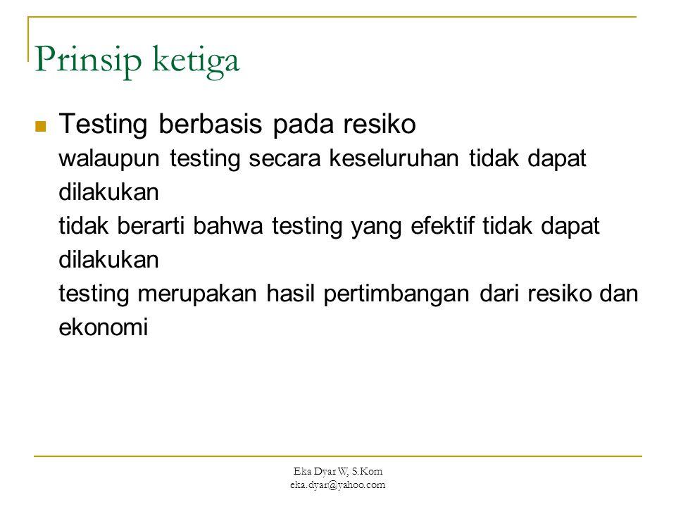 Eka Dyar W, S.Kom eka.dyar@yahoo.com Prinsip ketiga Testing berbasis pada resiko walaupun testing secara keseluruhan tidak dapat dilakukan tidak berar