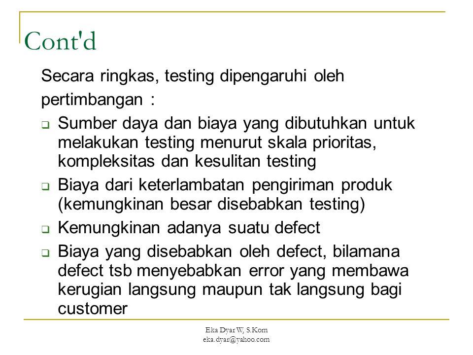 Eka Dyar W, S.Kom eka.dyar@yahoo.com Cont d Secara ringkas, testing dipengaruhi oleh pertimbangan :  Sumber daya dan biaya yang dibutuhkan untuk melakukan testing menurut skala prioritas, kompleksitas dan kesulitan testing  Biaya dari keterlambatan pengiriman produk (kemungkinan besar disebabkan testing)  Kemungkinan adanya suatu defect  Biaya yang disebabkan oleh defect, bilamana defect tsb menyebabkan error yang membawa kerugian langsung maupun tak langsung bagi customer