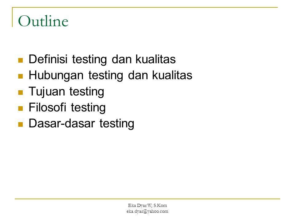 Eka Dyar W, S.Kom eka.dyar@yahoo.com Outline Definisi testing dan kualitas Hubungan testing dan kualitas Tujuan testing Filosofi testing Dasar-dasar t