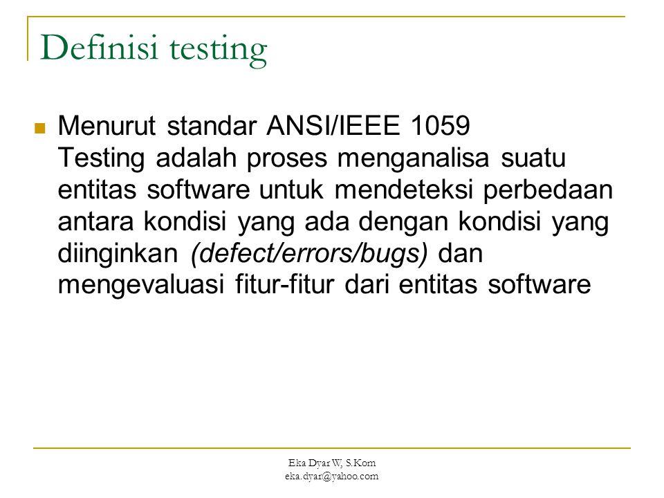 Eka Dyar W, S.Kom eka.dyar@yahoo.com Definisi testing Menurut standar ANSI/IEEE 1059 Testing adalah proses menganalisa suatu entitas software untuk mendeteksi perbedaan antara kondisi yang ada dengan kondisi yang diinginkan (defect/errors/bugs) dan mengevaluasi fitur-fitur dari entitas software