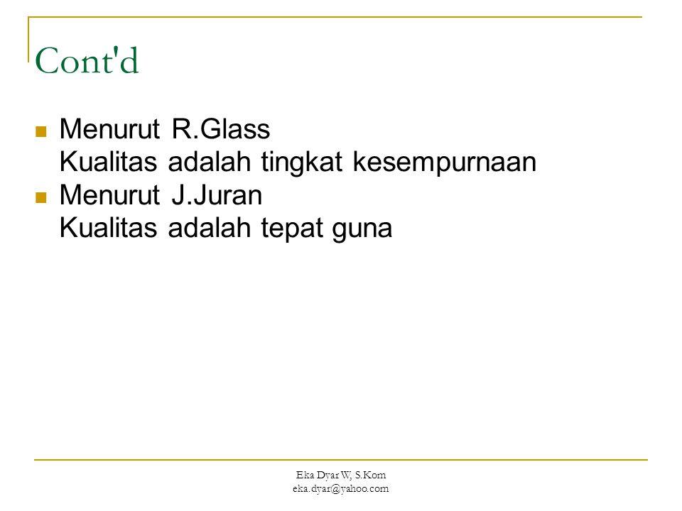 Eka Dyar W, S.Kom eka.dyar@yahoo.com Cont'd Menurut R.Glass Kualitas adalah tingkat kesempurnaan Menurut J.Juran Kualitas adalah tepat guna