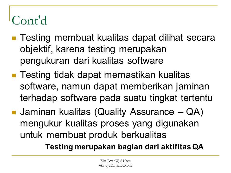 Eka Dyar W, S.Kom eka.dyar@yahoo.com Cont d Testing membuat kualitas dapat dilihat secara objektif, karena testing merupakan pengukuran dari kualitas software Testing tidak dapat memastikan kualitas software, namun dapat memberikan jaminan terhadap software pada suatu tingkat tertentu Jaminan kualitas (Quality Assurance – QA) mengukur kualitas proses yang digunakan untuk membuat produk berkualitas Testing merupakan bagian dari aktifitas QA