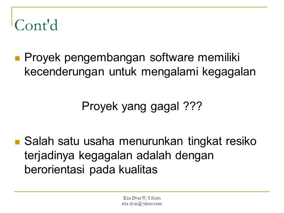 Eka Dyar W, S.Kom eka.dyar@yahoo.com Cont'd Proyek pengembangan software memiliki kecenderungan untuk mengalami kegagalan Proyek yang gagal ??? Salah