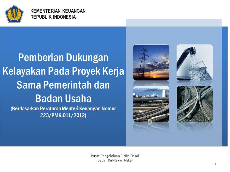 Pemberian Dukungan Kelayakan Pada Proyek Kerja Sama Pemerintah dan Badan Usaha (Berdasarkan Peraturan Menteri Keuangan Nomor 223/PMK.011/2012) Pusat Pengelolaan Risiko Fiskal Badan Kebijakan FIskal 1 KEMENTERIAN KEUANGAN REPUBLIK INDONESIA