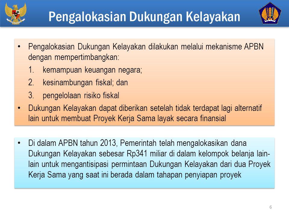 Click to edit Master title style Di dalam APBN tahun 2013, Pemerintah telah mengalokasikan dana Dukungan Kelayakan sebesar Rp341 miliar di dalam kelompok belanja lain- lain untuk mengantisipasi permintaan Dukungan Kelayakan dari dua Proyek Kerja Sama yang saat ini berada dalam tahapan penyiapan proyek Pengalokasian Dukungan Kelayakan dilakukan melalui mekanisme APBN dengan mempertimbangkan: 1.kemampuan keuangan negara; 2.kesinambungan fiskal; dan 3.pengelolaan risiko fiskal Dukungan Kelayakan dapat diberikan setelah tidak terdapat lagi alternatif lain untuk membuat Proyek Kerja Sama layak secara finansial Pengalokasian Dukungan Kelayakan dilakukan melalui mekanisme APBN dengan mempertimbangkan: 1.kemampuan keuangan negara; 2.kesinambungan fiskal; dan 3.pengelolaan risiko fiskal Dukungan Kelayakan dapat diberikan setelah tidak terdapat lagi alternatif lain untuk membuat Proyek Kerja Sama layak secara finansial Pengalokasian Dukungan Kelayakan 6
