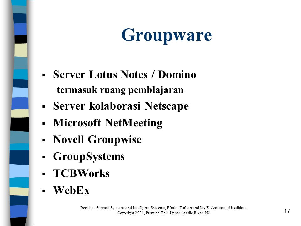 17 Groupware  Server Lotus Notes / Domino termasuk ruang pemblajaran  Server kolaborasi Netscape  Microsoft NetMeeting  Novell Groupwise  GroupSystems  TCBWorks  WebEx Decision Support Systems and Intelligent Systems, Efraim Turban and Jay E.