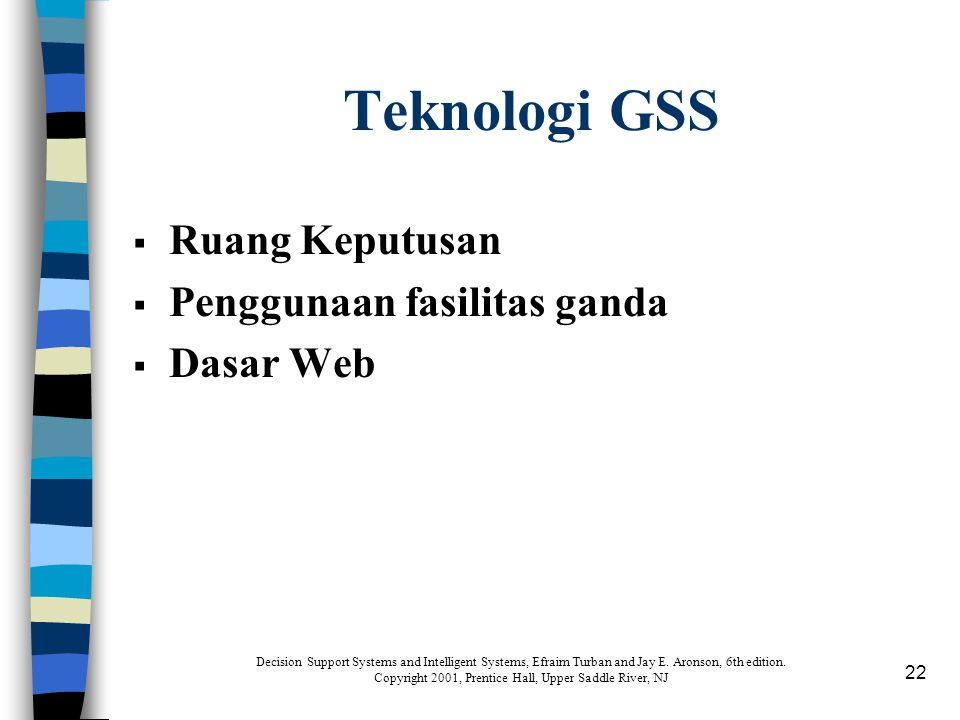 22 Teknologi GSS  Ruang Keputusan  Penggunaan fasilitas ganda  Dasar Web Decision Support Systems and Intelligent Systems, Efraim Turban and Jay E.