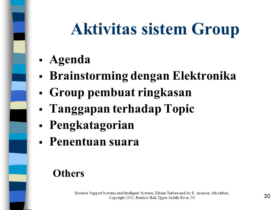 30 Aktivitas sistem Group  Agenda  Brainstorming dengan Elektronika  Group pembuat ringkasan  Tanggapan terhadap Topic  Pengkatagorian  Penentuan suara Others Decision Support Systems and Intelligent Systems, Efraim Turban and Jay E.