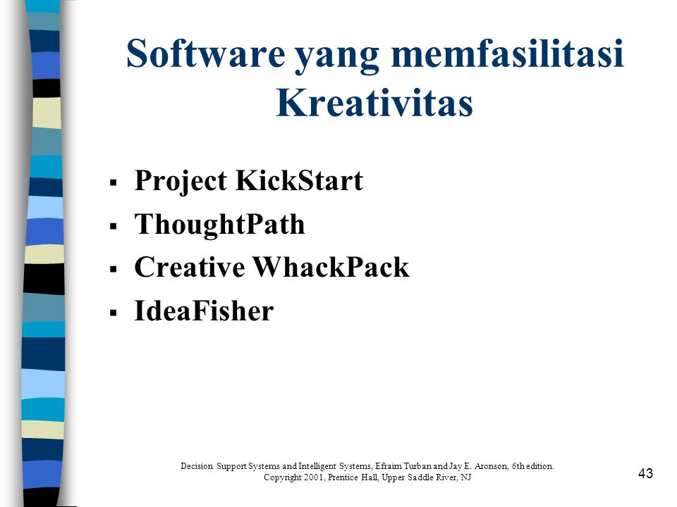 43 Software yang memfasilitasi Kreativitas  Project KickStart  ThoughtPath  Creative WhackPack  IdeaFisher Decision Support Systems and Intelligent Systems, Efraim Turban and Jay E.