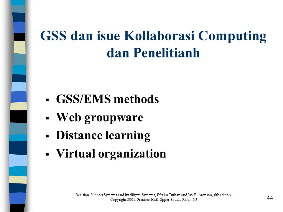 44 GSS dan isue Kollaborasi Computing dan Penelitianh  GSS/EMS methods  Web groupware  Distance learning  Virtual organization Decision Support Systems and Intelligent Systems, Efraim Turban and Jay E.