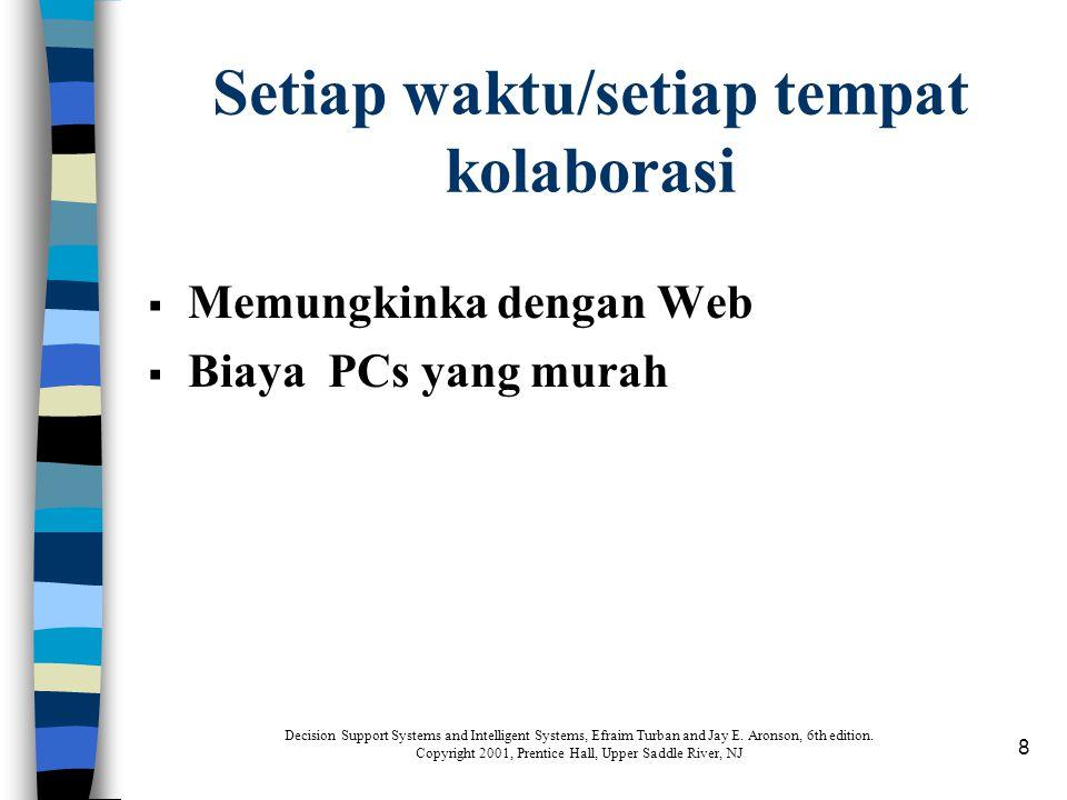 8 Setiap waktu/setiap tempat kolaborasi  Memungkinka dengan Web  Biaya PCs yang murah Decision Support Systems and Intelligent Systems, Efraim Turba