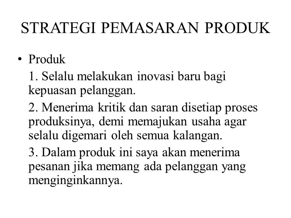 STRATEGI PEMASARAN PRODUK Produk 1. Selalu melakukan inovasi baru bagi kepuasan pelanggan. 2. Menerima kritik dan saran disetiap proses produksinya, d