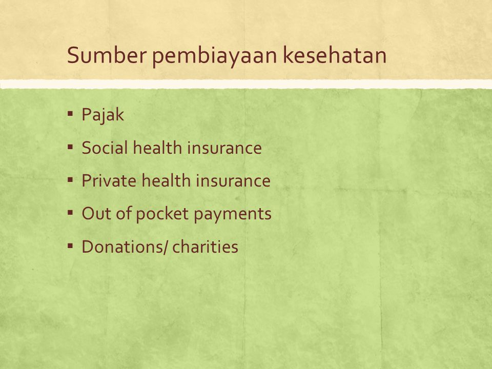 Sumber pembiayaan kesehatan ▪ Pajak ▪ Social health insurance ▪ Private health insurance ▪ Out of pocket payments ▪ Donations/ charities