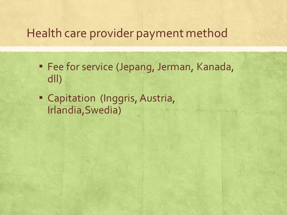 Health care provider payment method ▪ Fee for service (Jepang, Jerman, Kanada, dll) ▪ Capitation (Inggris, Austria, Irlandia,Swedia)