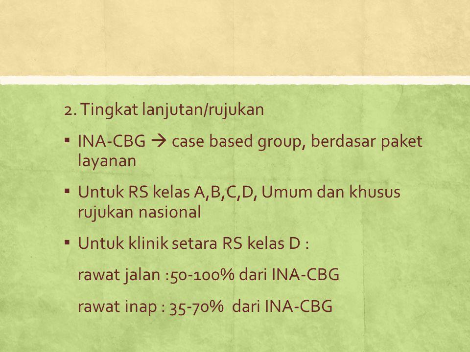 2. Tingkat lanjutan/rujukan ▪ INA-CBG  case based group, berdasar paket layanan ▪ Untuk RS kelas A,B,C,D, Umum dan khusus rujukan nasional ▪ Untuk kl